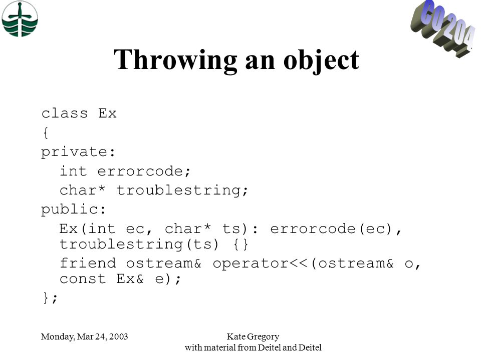 Monday, Mar 24, 2003Kate Gregory with material from Deitel and Deitel Throwing an object class Ex { private: int errorcode; char* troublestring; public: Ex(int ec, char* ts): errorcode(ec), troublestring(ts) {} friend ostream& operator<<(ostream& o, const Ex& e); };
