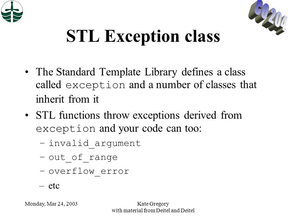 Monday, Mar 24, 2003Kate Gregory with material from Deitel and Deitel STL Exception class The Standard Template Library defines a class called exception and a number of classes that inherit from it STL functions throw exceptions derived from exception and your code can too: –invalid_argument –out_of_range –overflow_error –etc