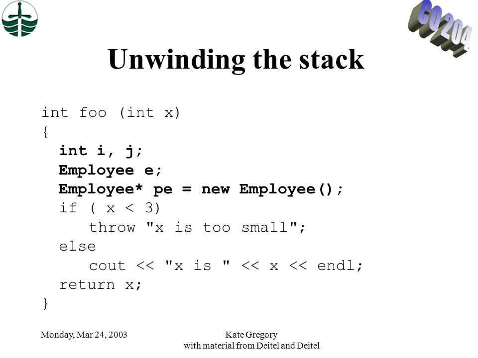 Monday, Mar 24, 2003Kate Gregory with material from Deitel and Deitel Unwinding the stack int foo (int x) { int i, j; Employee e; Employee* pe = new Employee(); if ( x < 3) throw x is too small ; else cout << x is << x << endl; return x; }