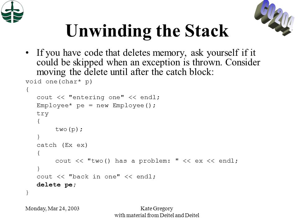 Monday, Mar 24, 2003Kate Gregory with material from Deitel and Deitel Unwinding the Stack If you have code that deletes memory, ask yourself if it could be skipped when an exception is thrown.