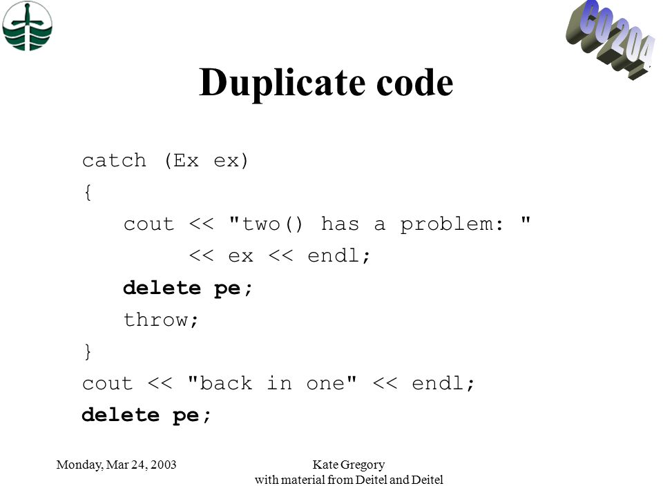 Monday, Mar 24, 2003Kate Gregory with material from Deitel and Deitel Duplicate code catch (Ex ex) { cout << two() has a problem: << ex << endl; delete pe; throw; } cout << back in one << endl; delete pe;