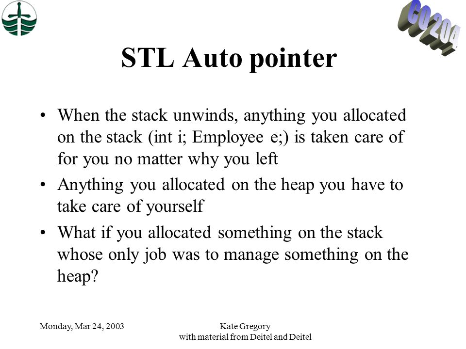 Monday, Mar 24, 2003Kate Gregory with material from Deitel and Deitel STL Auto pointer When the stack unwinds, anything you allocated on the stack (int i; Employee e;) is taken care of for you no matter why you left Anything you allocated on the heap you have to take care of yourself What if you allocated something on the stack whose only job was to manage something on the heap?