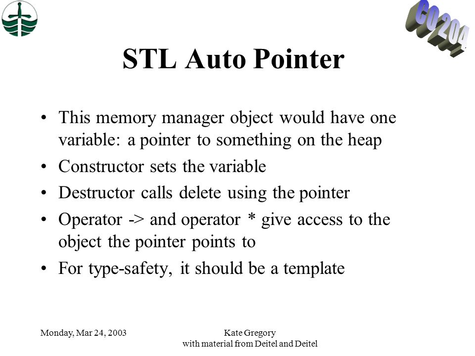 Monday, Mar 24, 2003Kate Gregory with material from Deitel and Deitel STL Auto Pointer This memory manager object would have one variable: a pointer to something on the heap Constructor sets the variable Destructor calls delete using the pointer Operator -> and operator * give access to the object the pointer points to For type-safety, it should be a template