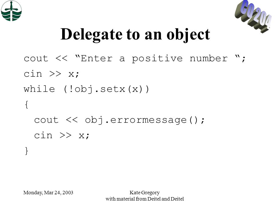 Monday, Mar 24, 2003Kate Gregory with material from Deitel and Deitel Delegate to an object cout << Enter a positive number ; cin >> x; while (!obj.setx(x)) { cout << obj.errormessage(); cin >> x; }