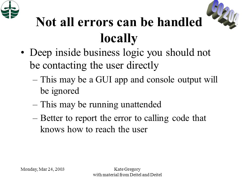 Monday, Mar 24, 2003Kate Gregory with material from Deitel and Deitel Not all errors can be handled locally Deep inside business logic you should not be contacting the user directly –This may be a GUI app and console output will be ignored –This may be running unattended –Better to report the error to calling code that knows how to reach the user