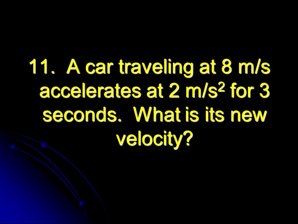 11. A car traveling at 8 m/s accelerates at 2 m/s 2 for 3 seconds. What is its new velocity?