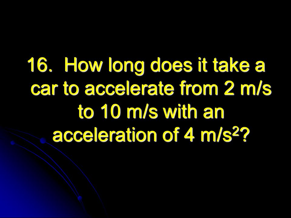 16. How long does it take a car to accelerate from 2 m/s to 10 m/s with an acceleration of 4 m/s 2 ?