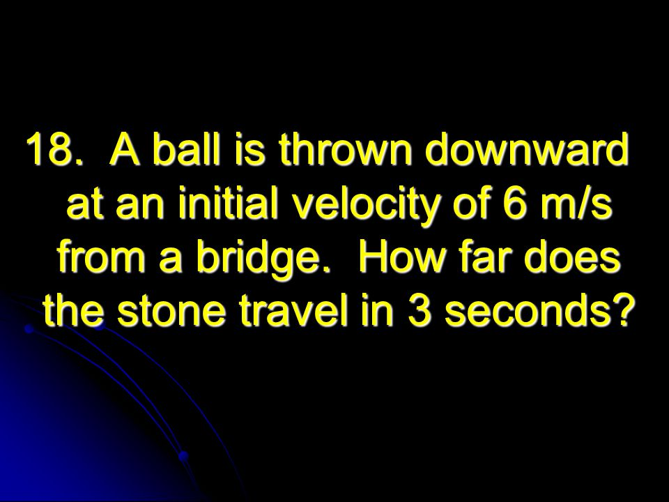18. A ball is thrown downward at an initial velocity of 6 m/s from a bridge. How far does the stone travel in 3 seconds?