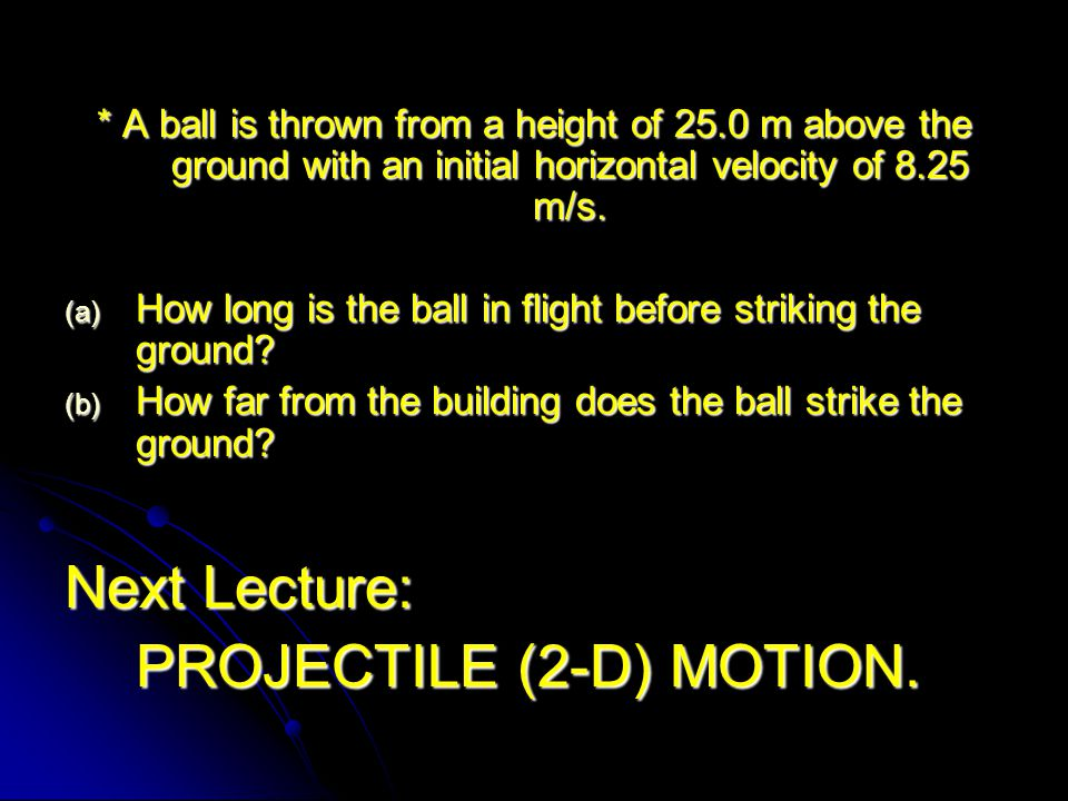 * A ball is thrown from a height of 25.0 m above the ground with an initial horizontal velocity of 8.25 m/s. (a) How long is the ball in flight before