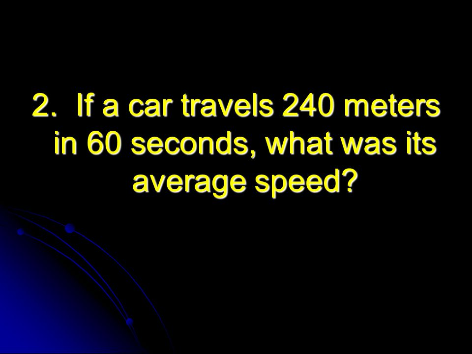2. If a car travels 240 meters in 60 seconds, what was its average speed?
