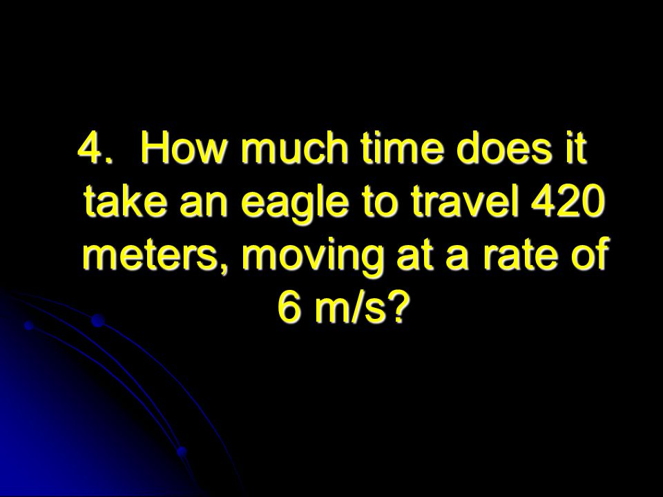 4. How much time does it take an eagle to travel 420 meters, moving at a rate of 6 m/s?