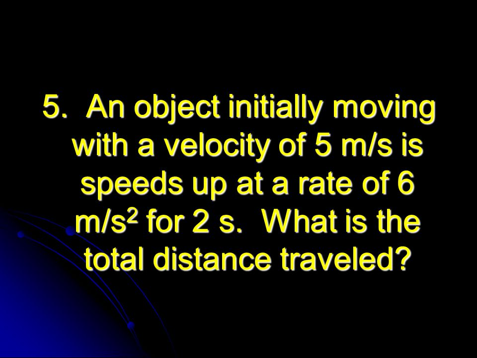 5. An object initially moving with a velocity of 5 m/s is speeds up at a rate of 6 m/s 2 for 2 s. What is the total distance traveled?