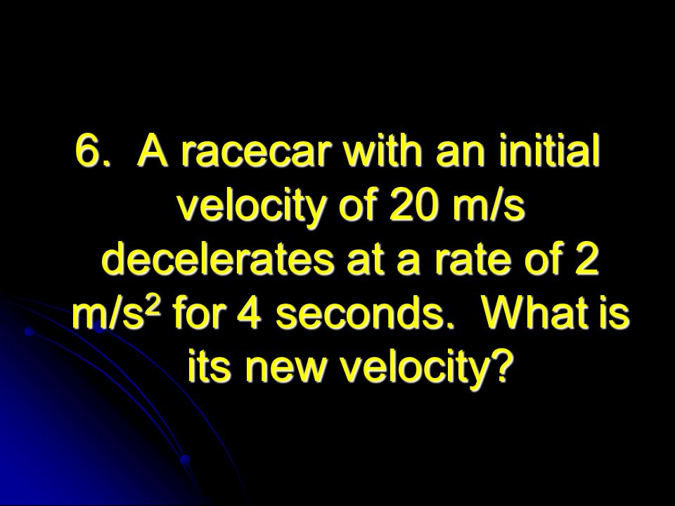 6. A racecar with an initial velocity of 20 m/s decelerates at a rate of 2 m/s 2 for 4 seconds. What is its new velocity?
