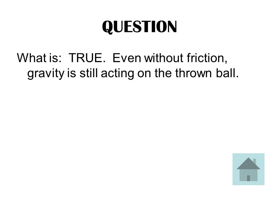 ANSWER TRUE or FALSE: If there were no air friction, a thrown ball will still fall to the ground.