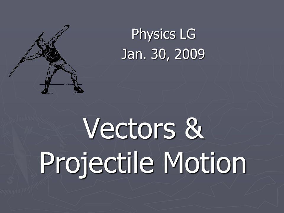 Vectors & Projectile Motion Physics LG Jan. 30, 2009