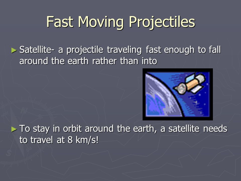 Fast Moving Projectiles ► Satellite- a projectile traveling fast enough to fall around the earth rather than into ► To stay in orbit around the earth, a satellite needs to travel at 8 km/s!