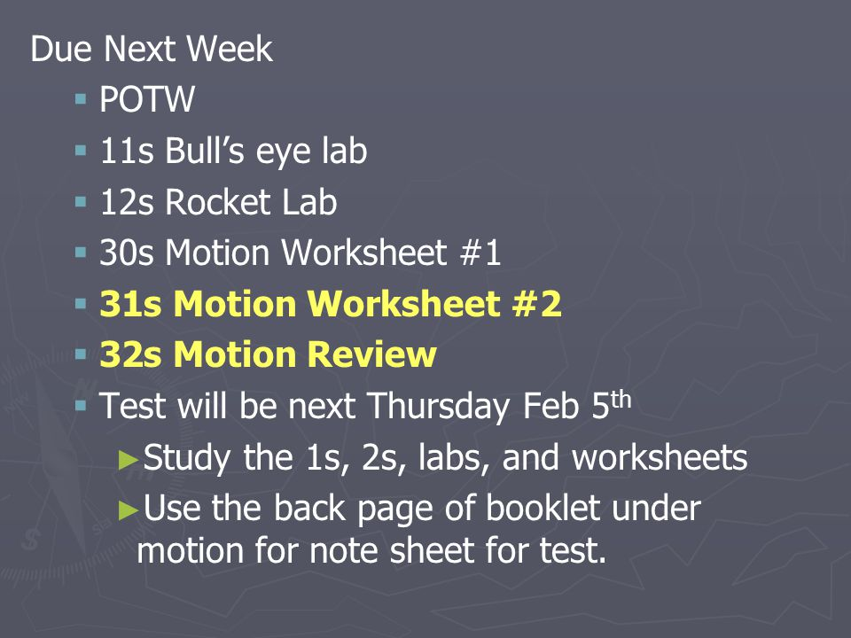 Due Next Week   POTW   11s Bull's eye lab   12s Rocket Lab   30s Motion Worksheet #1   31s Motion Worksheet #2   32s Motion Review   Test will be next Thursday Feb 5 th ► ► Study the 1s, 2s, labs, and worksheets ► ► Use the back page of booklet under motion for note sheet for test.