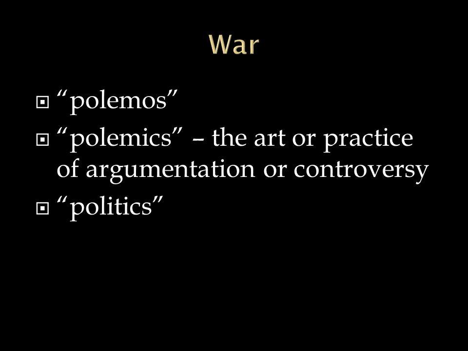 " ""polemos""  ""polemics"" – the art or practice of argumentation or controversy  ""politics"""