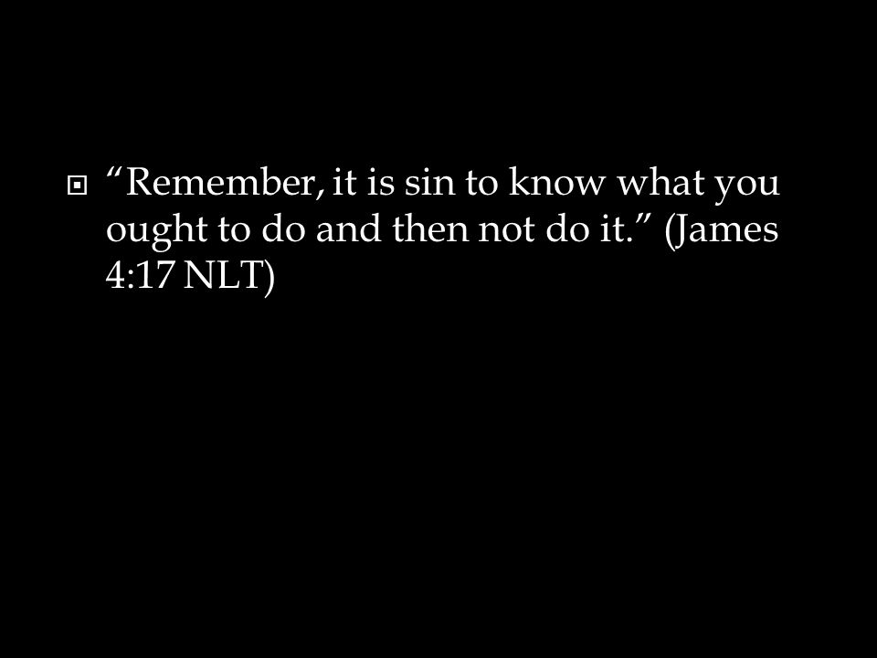 """ """"Remember, it is sin to know what you ought to do and then not do it."""" (James 4:17 NLT)"""
