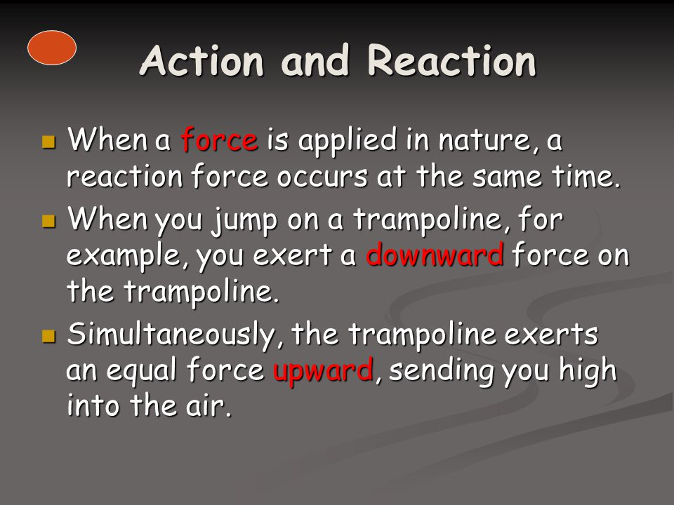 Action and Reaction When a force is applied in nature, a reaction force occurs at the same time.