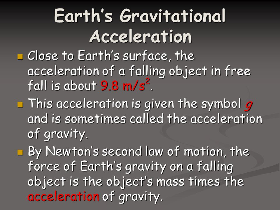 Earth's Gravitational Acceleration Close to Earth's surface, the acceleration of a falling object in free fall is about 9.8 m/s 2.