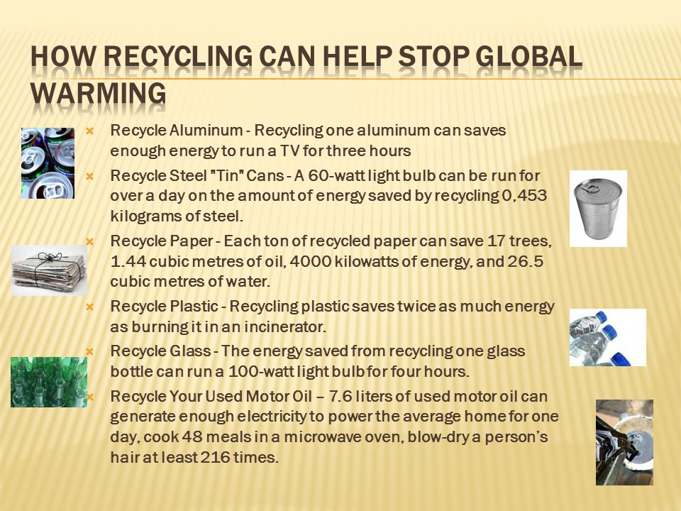  Recycle Aluminum - Recycling one aluminum can saves enough energy to run a TV for three hours  Recycle Steel Tin Cans - A 60-watt light bulb can be run for over a day on the amount of energy saved by recycling 0,453 kilograms of steel.