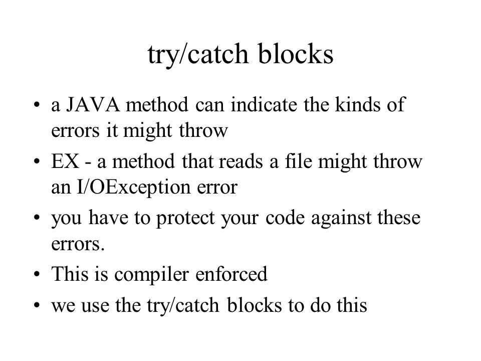 try/catch blocks a JAVA method can indicate the kinds of errors it might throw EX - a method that reads a file might throw an I/OException error you have to protect your code against these errors.