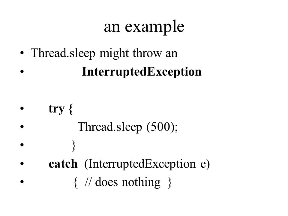 an example Thread.sleep might throw an InterruptedException try { Thread.sleep (500); } catch (InterruptedException e) { // does nothing }