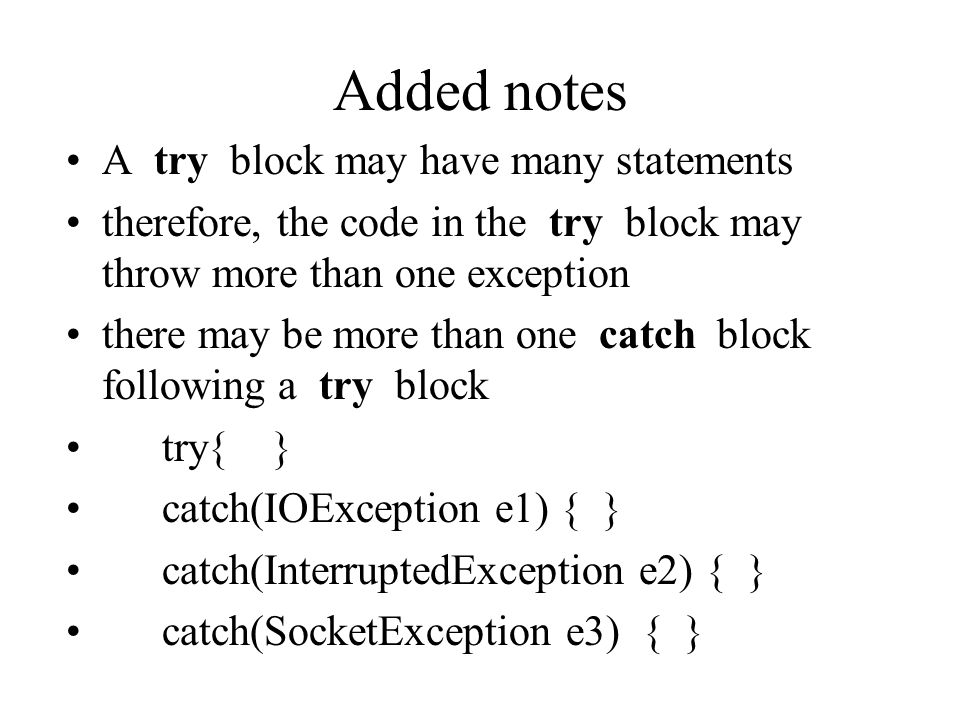 Added notes A try block may have many statements therefore, the code in the try block may throw more than one exception there may be more than one catch block following a try block try{ } catch(IOException e1) { } catch(InterruptedException e2) { } catch(SocketException e3) { }