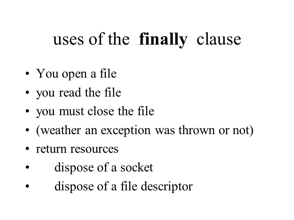 uses of the finally clause You open a file you read the file you must close the file (weather an exception was thrown or not) return resources dispose of a socket dispose of a file descriptor