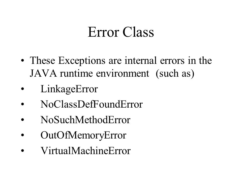 Error Class These Exceptions are internal errors in the JAVA runtime environment (such as) LinkageError NoClassDefFoundError NoSuchMethodError OutOfMemoryError VirtualMachineError