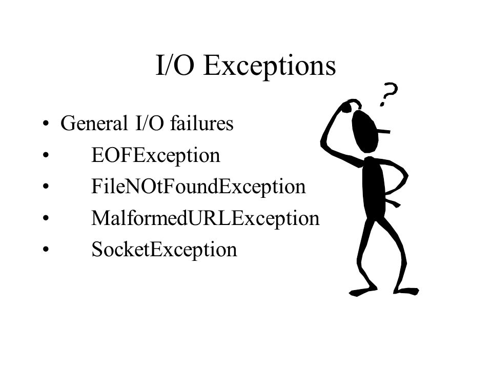 I/O Exceptions General I/O failures EOFException FileNOtFoundException MalformedURLException SocketException