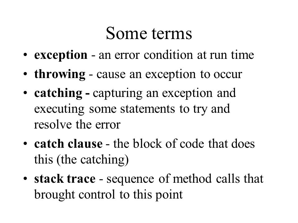 Some terms exception - an error condition at run time throwing - cause an exception to occur catching - capturing an exception and executing some statements to try and resolve the error catch clause - the block of code that does this (the catching) stack trace - sequence of method calls that brought control to this point
