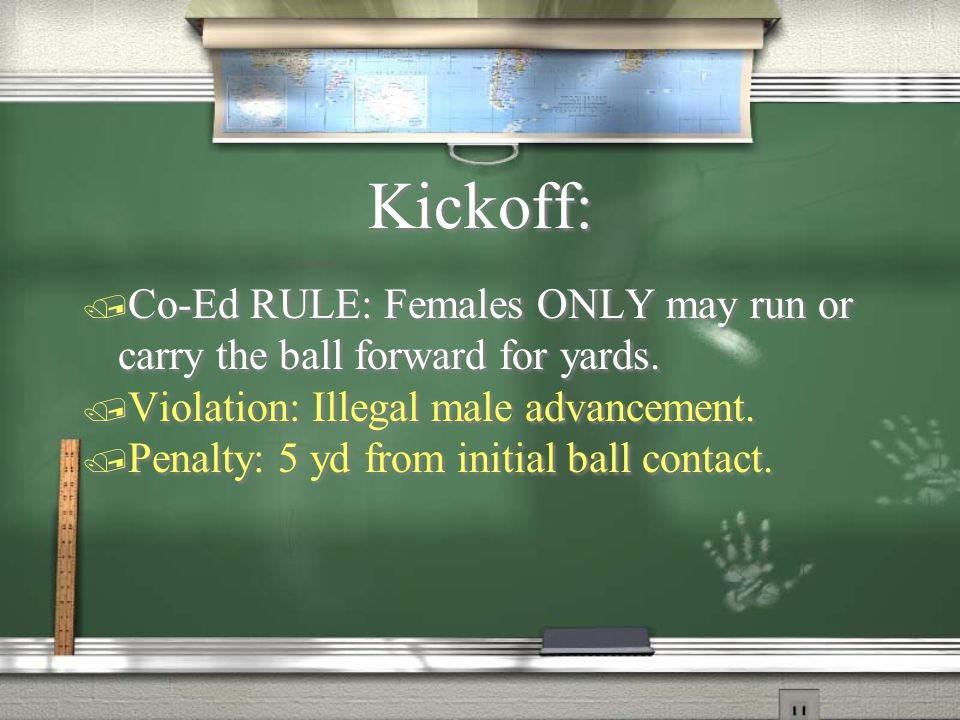 Kickoff: / Co-Ed RULE: Females ONLY may run or carry the ball forward for yards.