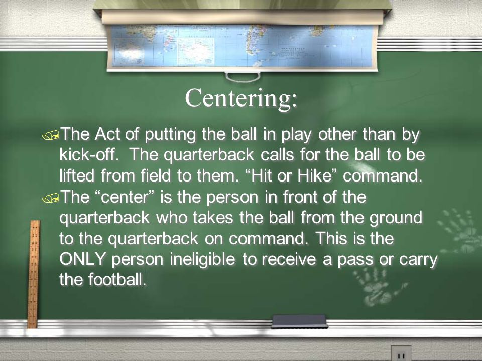 Centering:  The Act of putting the ball in play other than by kick-off.