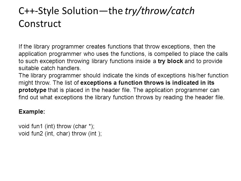 C++-Style Solution—the try/throw/catch Construct If the library programmer creates functions that throw exceptions, then the application programmer who uses the functions, is compelled to place the calls to such exception throwing library functions inside a try block and to provide suitable catch handlers.