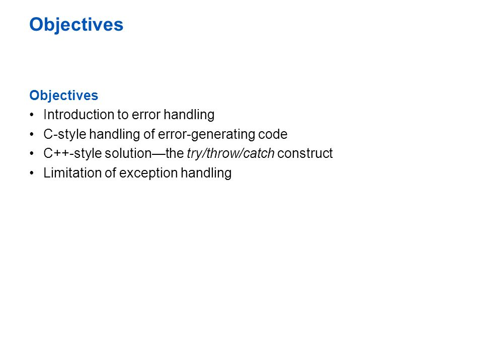 Objectives Introduction to error handling C-style handling of error-generating code C++-style solution—the try/throw/catch construct Limitation of exception handling