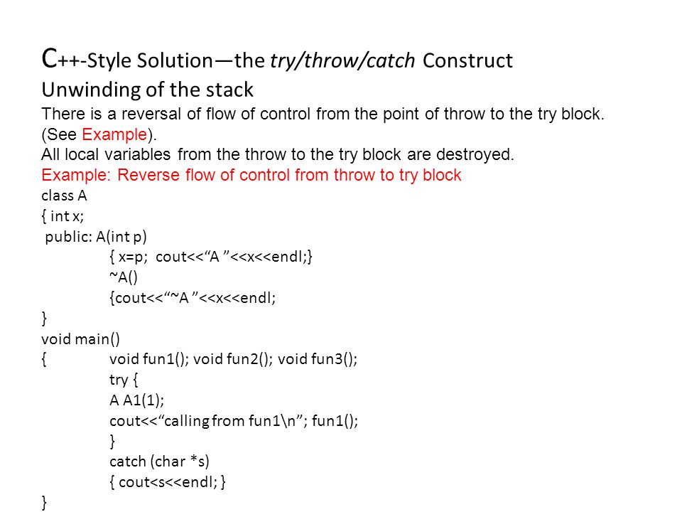 C ++-Style Solution—the try/throw/catch Construct Unwinding of the stack There is a reversal of flow of control from the point of throw to the try block.