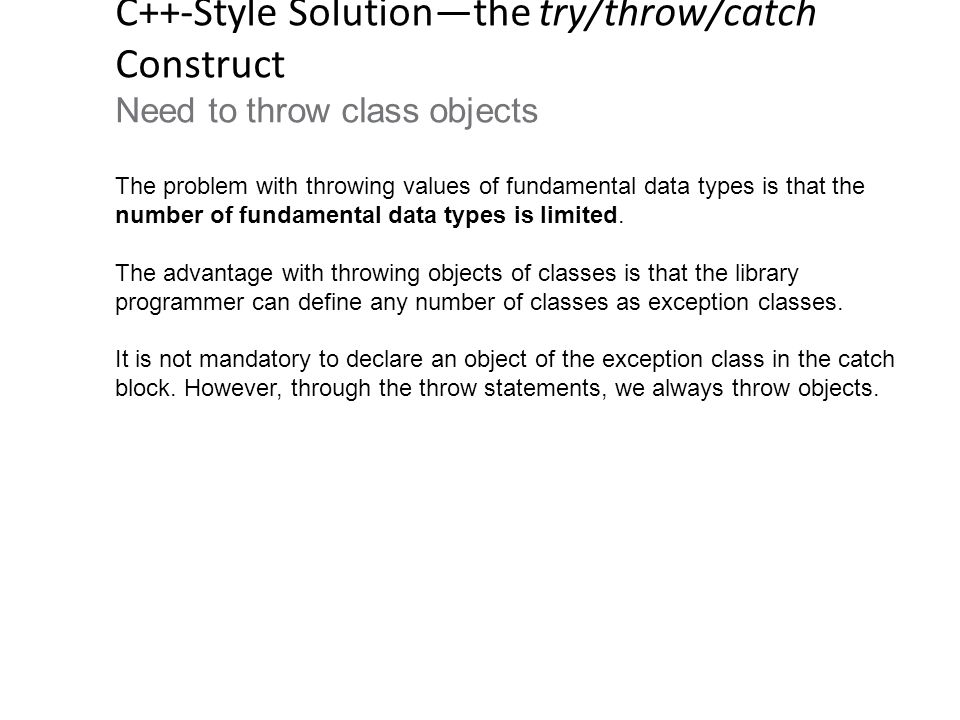 C++-Style Solution—the try/throw/catch Construct Need to throw class objects The problem with throwing values of fundamental data types is that the number of fundamental data types is limited.