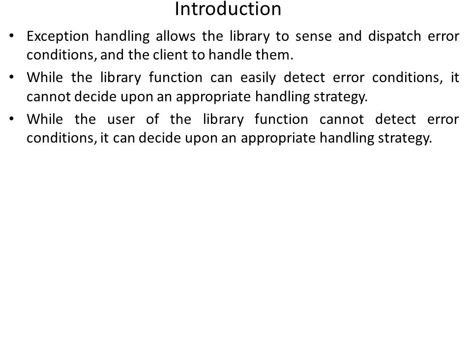 Introduction Exception handling allows the library to sense and dispatch error conditions, and the client to handle them.