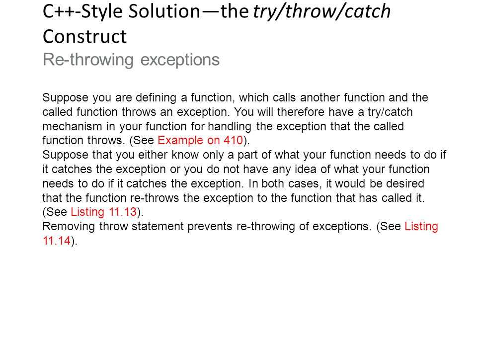 C++-Style Solution—the try/throw/catch Construct Re-throwing exceptions Suppose you are defining a function, which calls another function and the called function throws an exception.