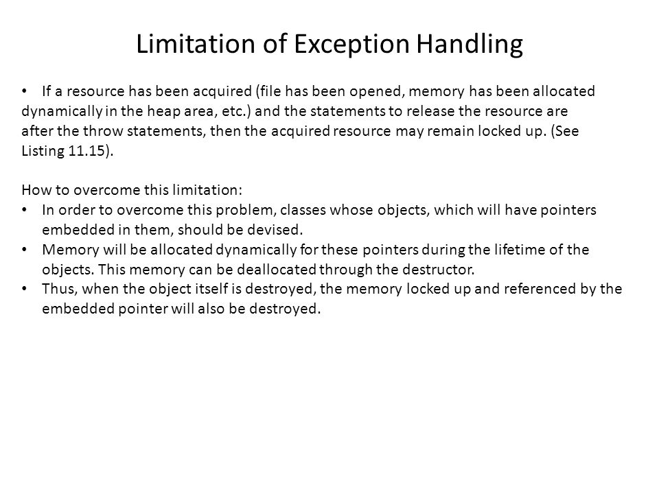 Limitation of Exception Handling If a resource has been acquired (file has been opened, memory has been allocated dynamically in the heap area, etc.) and the statements to release the resource are after the throw statements, then the acquired resource may remain locked up.