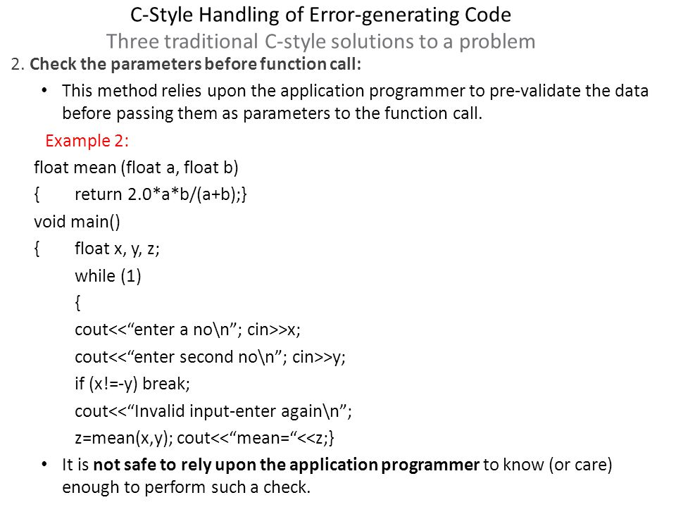 C-Style Handling of Error-generating Code Three traditional C-style solutions to a problem A properly designed library function need not and should not burden the user with the task of checking the parameters for all invalid conditions.