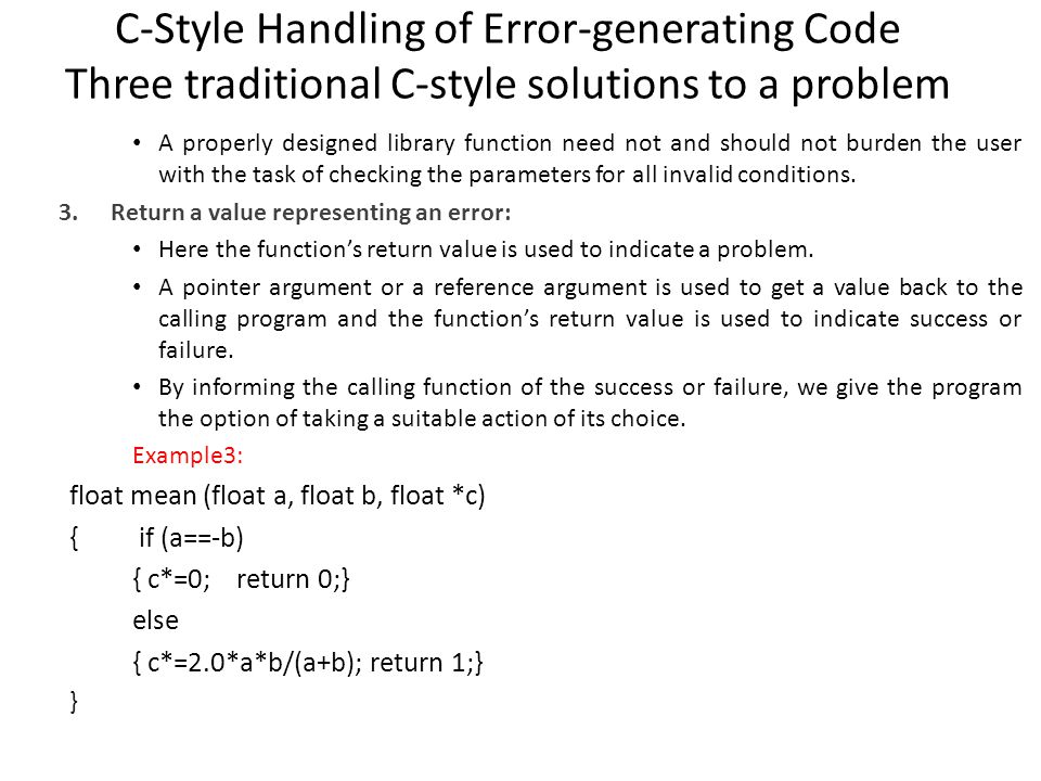 C-Style Handling of Error-generating Code Three traditional C-style solutions to a problem void main() { float x, y, z; int k; while (1) { cin>>x>>y; k=mean(x,y,&z); if (k==1) break; cout<< Invalid data-enter again\n } cout<< mean= <<z<<endl; This does not burden the application program with the responsibility of pre- validating the parameters.