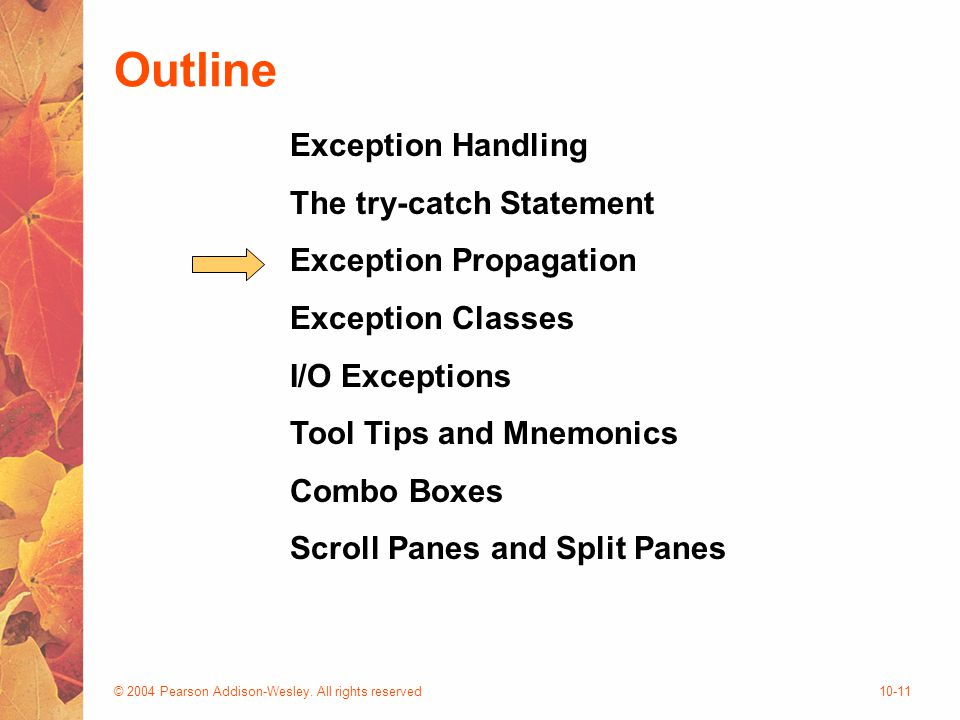© 2004 Pearson Addison-Wesley. All rights reserved10-11 Outline Exception Handling The try-catch Statement Exception Propagation Exception Classes I/O