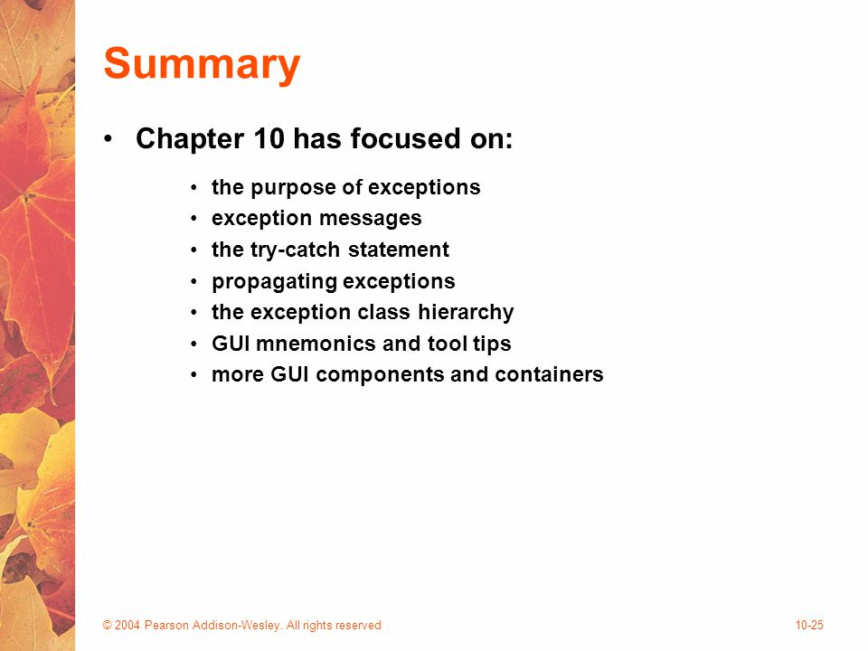 © 2004 Pearson Addison-Wesley. All rights reserved10-25 Summary Chapter 10 has focused on: the purpose of exceptions exception messages the try-catch