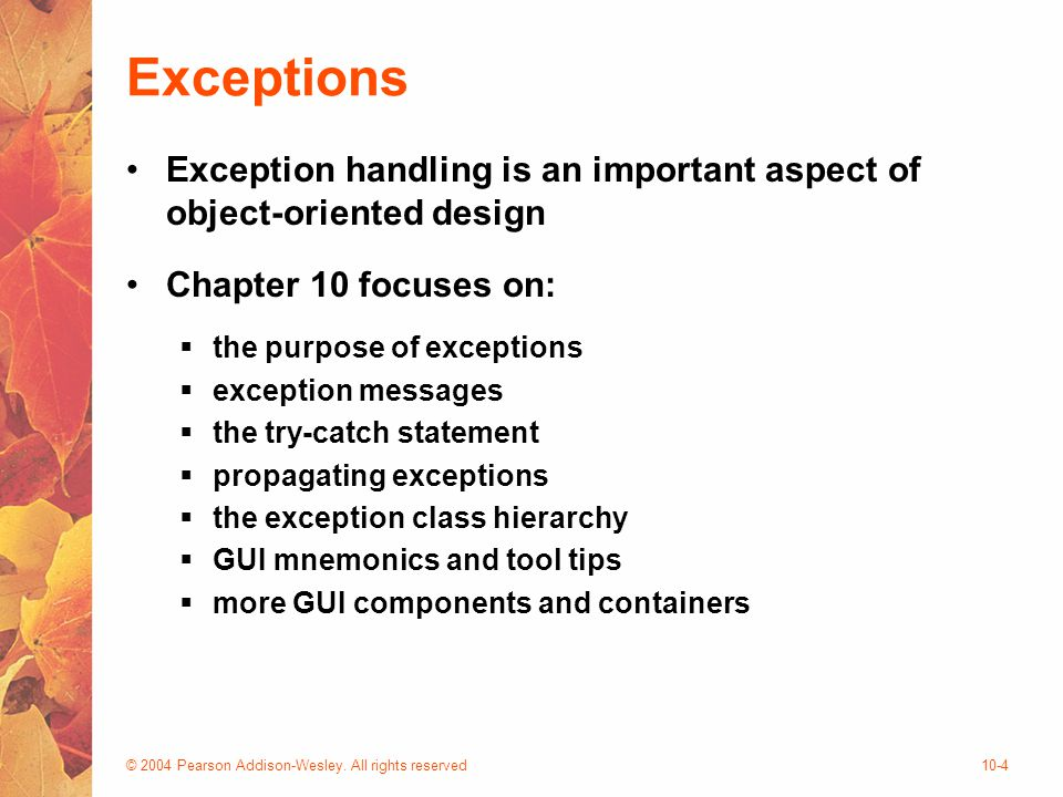 © 2004 Pearson Addison-Wesley. All rights reserved10-4 Exceptions Exception handling is an important aspect of object-oriented design Chapter 10 focus