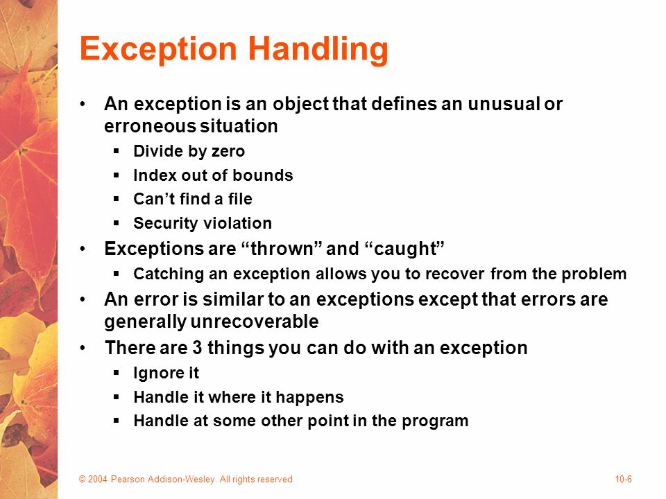 © 2004 Pearson Addison-Wesley. All rights reserved10-6 Exception Handling An exception is an object that defines an unusual or erroneous situation  D