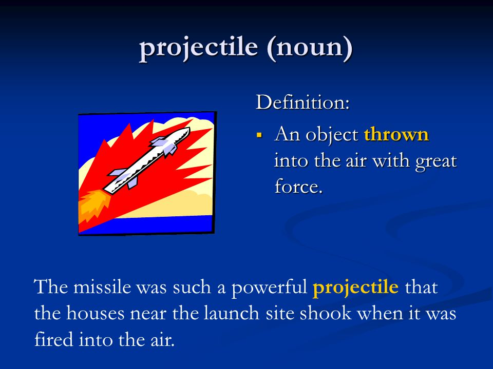 projectile (noun) Definition:  An object thrown into the air with great force.