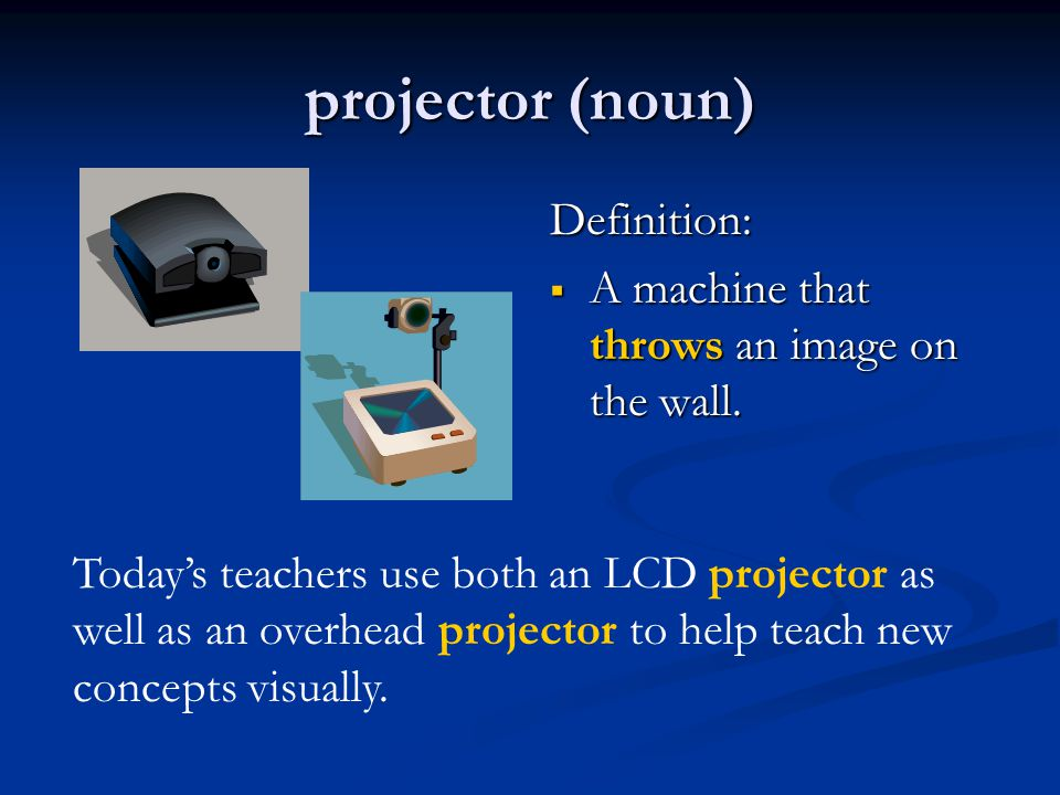 projector (noun) Definition:  A machine that throws an image on the wall.